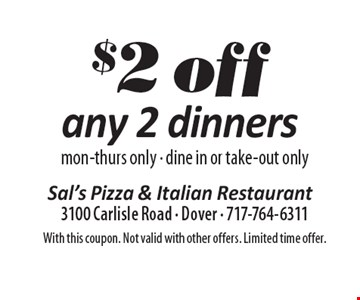 $2 off any 2 dinners, mon-thurs only - dine in or take-out only. With this coupon. Not valid with other offers. Limited time offer.