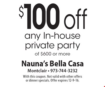 $100 off any In-house private party of $600 or more. With this coupon. Not valid with other offers or dinner specials. Offer expires 12-9-16.