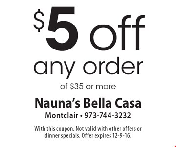 $5 off any order of $35 or more. With this coupon. Not valid with other offers or dinner specials. Offer expires 12-9-16.