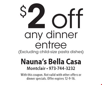 $2 off any dinner entree (Excluding child-size pasta dishes). With this coupon. Not valid with other offers or dinner specials. Offer expires 12-9-16.