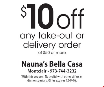 $10 off any take-out or delivery order of $50 or more. With this coupon. Not valid with other offers or dinner specials. Offer expires 12-9-16.
