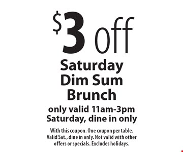 $3 off Saturday Dim Sum Brunch. Only valid 11am-3pm Saturday, dine in only. With this coupon. One coupon per table. Valid Sat., dine in only. Not valid with other offers or specials. Excludes holidays.