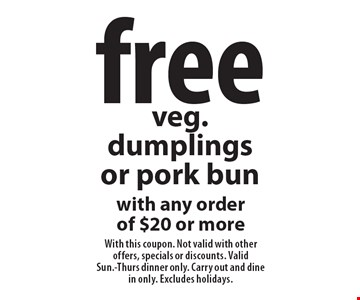 free veg. dumplings or pork bun with any order of $20 or more. With this coupon. Not valid with other offers, specials or discounts. ValidSun.-Thurs dinner only. Carry out and dine in only. Excludes holidays.