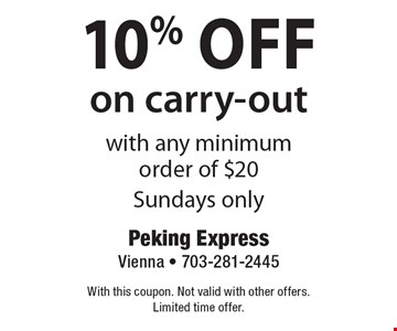 10% Off on carry-out with any minimum order of $20. Sundays only. With this coupon. Not valid with other offers. Limited time offer.