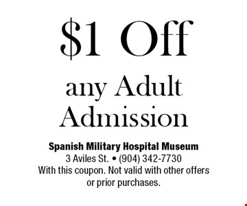 $1 Off any Adult Admission. Spanish Military Hospital Museum3 Aviles St. - (904) 342-7730With this coupon. Not valid with other offersor prior purchases.