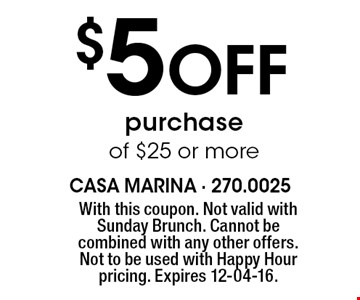 $5 Off purchase of $25 or more. With this coupon. Not valid with Sunday Brunch. Cannot be combined with any other offers. Not to be used with Happy Hour pricing. Expires 12-04-16.