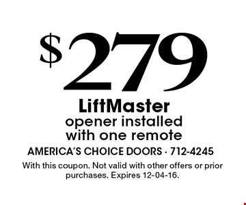 $279 LiftMasteropener installed with one remote. With this coupon. Not valid with other offers or prior purchases. Expires 12-04-16.