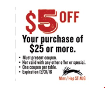 $5 OFF Your purchase of $25 or more.. Must present coupon. Not valid with any other offer or special. One coupon per table. Exp 12/31/16. Mint / Hop ST AUG