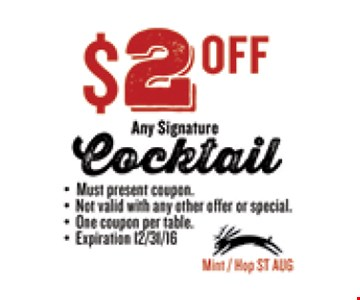 $2 OFF Any Signature Cocktail. Must present coupon. Not valid with any other offer or special. One coupon per table. Exp 12/31/16. Mint / Hop ST AUG