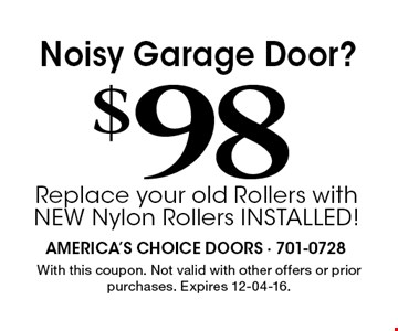 $ 98Noisy Garage Door?Replace your old Rollers with NEW Nylon Rollers INSTALLED! . With this coupon. Not valid with other offers or prior purchases. Expires 12-04-16.