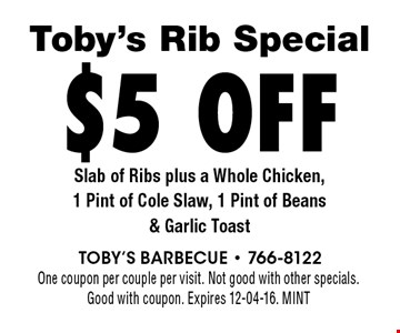 Toby's Rib Special $5 off Slab of Ribs plus a Whole Chicken, 1 Pint of Cole Slaw, 1 Pint of Beans & Garlic Toast One coupon per couple per visit. Not good with other specials.Good with coupon. Expires 12-04-16. MINT