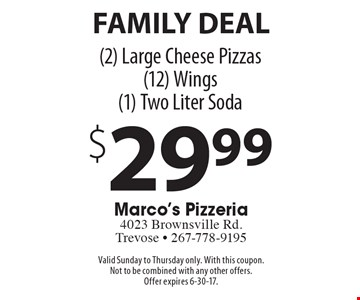Family Deal: $29.99 (2) large cheese pizzas, (12) wings, (1) two liter soda. Valid Sunday to Thursday only. With this coupon. Not to be combined with any other offers. Offer expires 6-30-17.