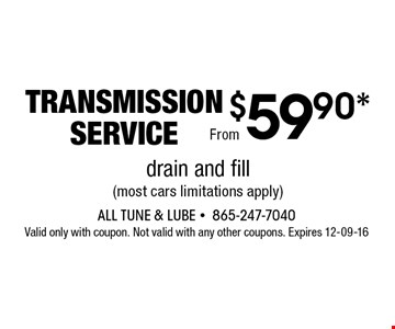 $59.90* transmissionservice. All Tune & Lube -865-247-7040Valid only with coupon. Not valid with any other coupons. Expires 12-09-16