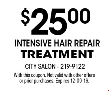 $25.00intensive hair repair treatment. With this coupon. Not valid with other offersor prior purchases. Expires 12-09-16.