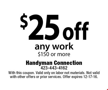 $25 off any work$150 or more. With this coupon. Valid only on labor not materials. Not valid with other offers or prior services. Offer expires 12-17-16.