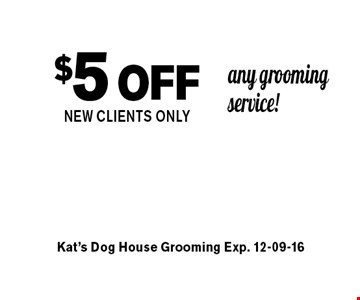$5off any grooming service!NEW CLIENTS ONLY. Kat's Dog House Grooming Exp. 12-09-16