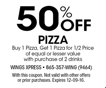 50% Off PIZZA Buy 1 Pizza, Get 1 Pizza for 1/2 Price of equal or lesser value with purchase of 2 drinks. With this coupon. Not valid with other offers or prior purchases. Expires 12-09-16.