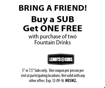Buy a SUBGet ONE FREE Bring a friend!with purchase of two Fountain Drinks . 5