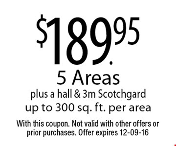 $189.95 5 Areas plus a hall & 3m Scotchgardup to 300 sq. ft. per area. With this coupon. Not valid with other offers or prior purchases. Offer expires 12-09-16