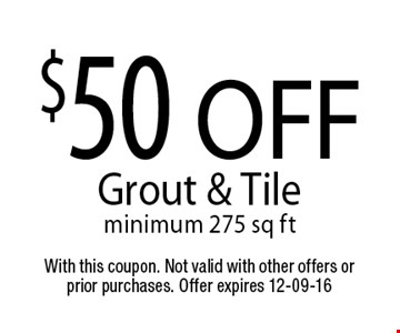 $50 OFF Grout & Tileminimum 275 sq ft. With this coupon. Not valid with other offers or prior purchases. Offer expires 12-09-16