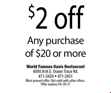 $2 off Any purchase of $20 or more. World Famous Oasis Restaurant 4000 A1A S. Ocean Trace Rd. 471-3424 - 471-2451Must present offer. Not valid with other offers. Offer expires 04-30-17