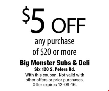 $5 off any purchase of $20 or more. Big Monster Subs & DeliSix 120 S. Peters Rd. With this coupon. Not valid with other offers or prior purchases. Offer expires 12-09-16.