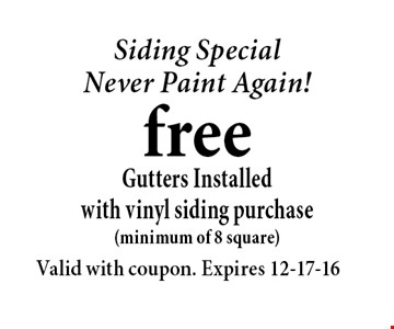 Siding SpecialNever Paint Again!freeGutters Installed with vinyl siding purchase(minimum of 8 square). Valid with coupon. Expires 12-17-16