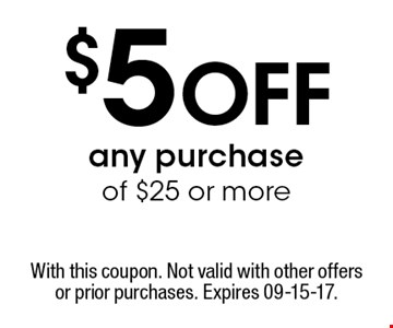 $5 Off any purchase of $25 or more. With this coupon. Not valid with other offers or prior purchases. Expires 09-15-17.