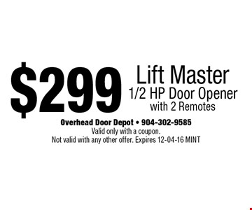 $299 Lift Master 1/2 HP Door Opener with 2 Remotes. Overhead Door Depot - 904-302-9585 Valid only with a coupon.Not valid with any other offer. Expires 12-04-16 MINT