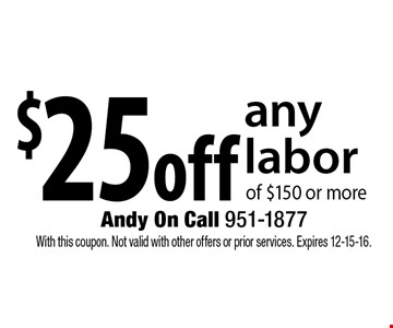 $25off any laborof $150 or more . With this coupon. Not valid with other offers or prior services. Expires 12-15-16.