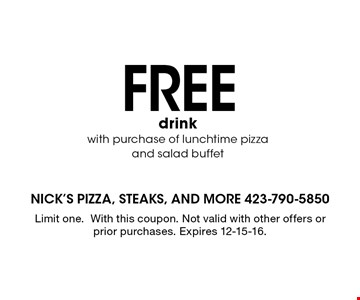FREE drink with purchase of lunch time pizza and salad buffet. Limit one.With this coupon. Not valid with other offers or prior purchases. Expires 12-15-16.