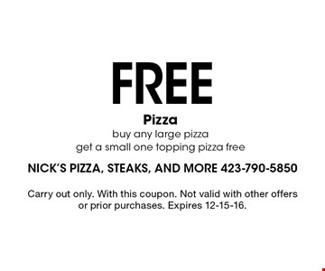 FREE Pizza buy any large pizza get a small one topping pizza free. Carry out only. With this coupon. Not valid with other offers or prior purchases. Expires 12-15-16.