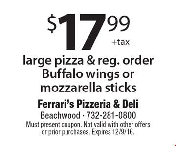 $17.99 +tax large pizza & reg. order Buffalo wings or mozzarella sticks. Must present coupon. Not valid with other offers or prior purchases. Expires 12/9/16.