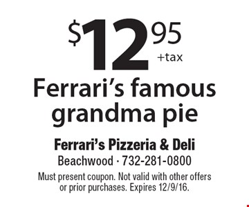 $12.95 +tax Ferrari's famous grandma pie. Must present coupon. Not valid with other offers or prior purchases. Expires 12/9/16.