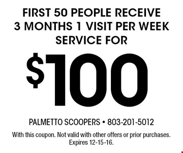 $100 first 50 people receive3 months 1 visit per week service for. With this coupon. Not valid with other offers or prior purchases. Expires 12-15-16.