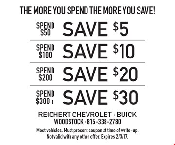 The More You Spend The More You Save! Save $30 spend $300+. Save $20 spend $200. Save $10 spend $100. Save $5 spend $50. Most vehicles. Must present coupon at time of write-up. Not valid with any other offer. Expires 2/3/17.
