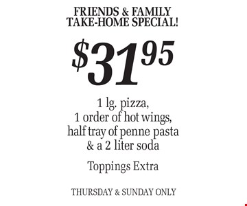 FRIENDS & FAMILY TAKE-HOME SPECIAL! $31.95 1 lg. pizza, 1 order of hot wings, half tray of penne pasta & a 2 liter sodaToppings Extra Thursday & Sunday Only.