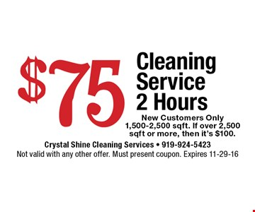 $75 Cleaning Service 2 Hours New Customers Only1,500-2,500 sqft. If over 2,500 sqft or more, then it's $100..