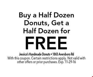 FREE Buy a Half DozenDonuts, Get aHalf Dozen for. Jessica's Handmade Donuts - 1863 Aversboro RdWith this coupon. Certain restrictions apply. Not valid with other offers or prior purchases. Exp. 11-29-16