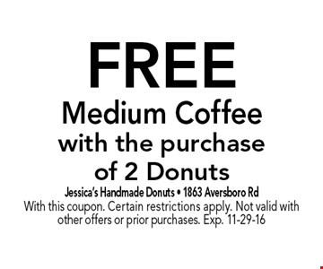 FREE Medium Coffeewith the purchaseof 2 Donuts. Jessica's Handmade Donuts - 1863 Aversboro RdWith this coupon. Certain restrictions apply. Not valid with other offers or prior purchases. Exp. 11-29-16