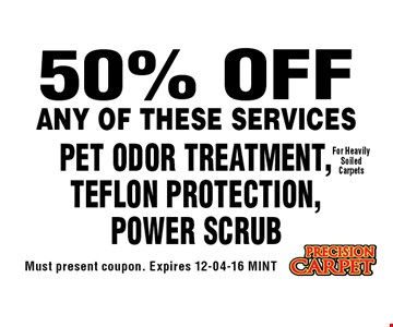 50% OFF PET ODOR TREATMENT,TEFLON PROTECTION,Power Scrub. Must present coupon. Expires 12-04-16 MINT