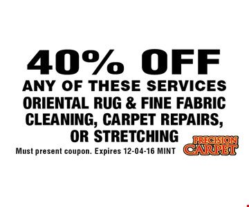 40% OFF ORIENTAL RUG & FINE FABRIC CLEANING, CARPET REPAIRS, OR STRETCHING. Must present coupon. Expires 12-04-16 MINT
