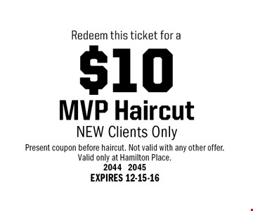 $10 MVP Haircut NEW Clients Only. Present coupon before haircut. Not valid with any other offer. Valid only at Hamilton Place. 2044 2045 EXPIRES 12-15-16
