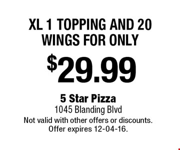 $29.99 XL 1 topping and 20 wings for only. 5 Star Pizza1045 Blanding BlvdNot valid with other offers or discounts. Offer expires 12-04-16.