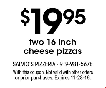 $19.95 two 16 inchcheese pizzas. With this coupon. Not valid with other offersor prior purchases. Expires 11-28-16.