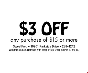 $3 OFF any purchase of $15 or more. Sweet Frog - 10901 Parkside Drive - 288-4242. With this coupon. Not valid with other offers. Offer expires 12-09-16.
