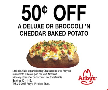 50¢ OFFA DELUXE OR BROCCOLI 'N CHEDDAR BAKED POTATO Limit six. Valid at participating Chattanooga area Arby's restaurants. One coupon per visit. Not valid with any other offer or discount. Not transferable.Expires 12-11-16. TM &  2016 Arby's IP Holder Trust.
