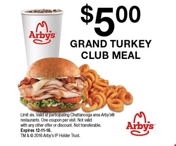 $5.00 GRAND TURKEY CLUB MEAL Limit six. Valid at participating Chattanooga area Arby's restaurants. One coupon per visit. Not valid with any other offer or discount. Not transferable.Expires 12-11-16. TM &  2016 Arby's IP Holder Trust.