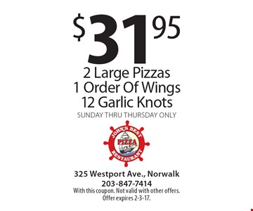 $31.95 2 Large Pizzas 1 Order Of Wings 12 Garlic Knots. Sunday thru Thursday only. With this coupon. Not valid with other offers. Offer expires 2-3-17.