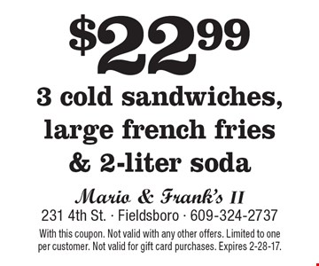 $22.99 3 cold sandwiches, large french fries & 2-liter soda. With this coupon. Not valid with any other offers. Limited to one per customer. Not valid for gift card purchases. Expires 2-28-17.